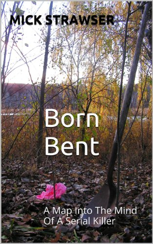 Born Bent: A Map Into The Mind Of A Serial Killer PDF