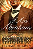 I Am Abraham: A Novel of Lincoln and