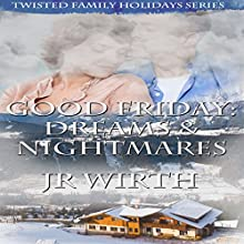 Good Friday: Dreams and Nightmares: Twisted Family Holidays, Book 2 (       UNABRIDGED) by JR Wirth Narrated by Alicia Bordon