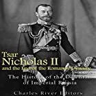 Tsar Nicholas II and the End of the Romanov Dynasty: The History of the Downfall of Imperial Russia Hörbuch von  Charles River Editors Gesprochen von: Ken Teutsch