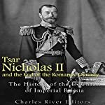 Tsar Nicholas II and the End of the Romanov Dynasty: The History of the Downfall of Imperial Russia |  Charles River Editors