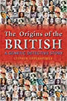 The Origins of the British: A Genetic Dectective Story: the Surprising Roots of the English, Irish, Scottish and Welsh