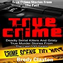 True Crime: Deadly Serial Killers and Grisly Murder Stories from the Last 100 Years Audiobook by Brody Clayton Narrated by John Torrente