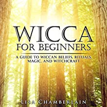 Wicca for Beginners: A Guide to Wiccan Beliefs, Rituals, Magic, and Witchcraft (       UNABRIDGED) by Lisa Chamberlain Narrated by Kris Keppeler