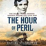 The Hour of Peril: The Secret Plot to Murder Lincoln Before the Civil War   Daniel Stashower