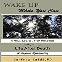 Wake Up While You Can: A New, Logical, Non-Religious Insight into Life After Death Audiobook by Sarfraz Zaidi MD Narrated by Avegail Colegado Bottoff