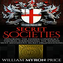 Secret Societies: Exploring the Hidden Conspiracy Theories Surrounding the World's Most Mysterious Secret Organizations Audiobook by William Myron Price Narrated by Trey Etheridge