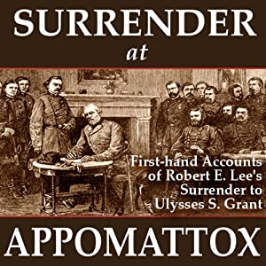 Surrender at Appomattox: First-hand Accounts of Robert E. Lee's Surrender to Ulysses S. Grant | [Ulysses S. Grant, Wesley Merritt, John Gibbon, Charles Marshall, E. P. Alexander, James Longstreet, Phil Sheridan]