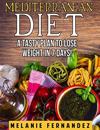 MEDITERRANEAN DIET: A Tasty Plan to Lose Weight in 7 Days (the mediterranean diet, mediterranean diet recipes, mediterranean diet cookbook, mediterranean diet plan) by Melanie Fernandez