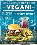 But I Could Never Go Vegan!: 125 Recipes That Prove You Can Live Without Cheese, Its Not All Rabbit Food, and Your Friends Will Still Come Over for Dinner