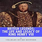 British Legends: The Life and Legacy of King Henry VIII |  Charles River Editors