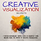 Creative Visualization Secrets: 7 Untold Remarkably Simple Steps to Manifest Your Dreams Using the Power of Creative Visualization