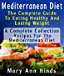 Mediterranean Diet : The Complete Guide To Eating Healthy And Losing Weight : A Complete Collection of Recipes For The Mediterranean Diet