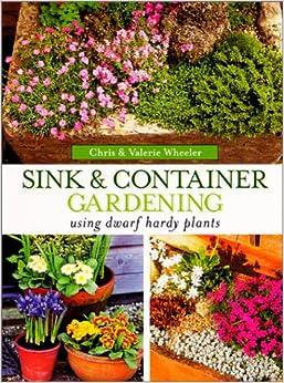 Sink container gardening using dwarf hardy plants chris wheeler valerie wheeler - Lasagna gardening in containers ...