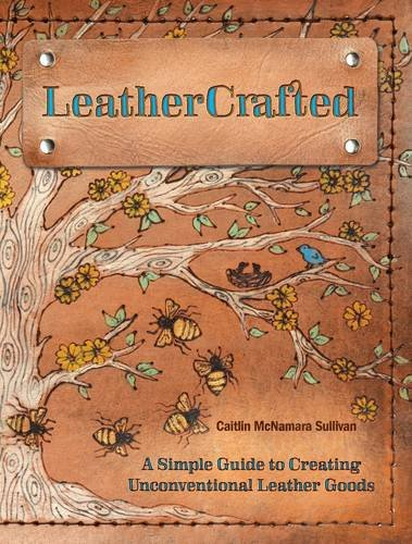 LeatherCrafted: A Simple Guide to Creating Unconventional Leather Goods