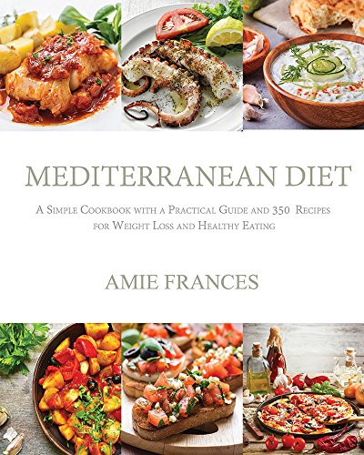 Mediterranean Diet: A Simple Cookbook with a Practical Guide and 350  Recipes for Weight Loss and Healthy Eating (The Mediterranean Diet,Mediterranean ... Diet Plan,Mediterranean Recipes,Mediterr) by Amie Frances