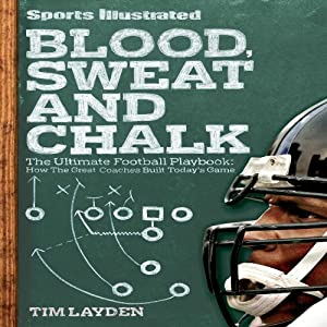 Blood, Sweat and Chalk: Inside Football's Playbook: How the Great Coaches Built Today's Game | [Tim Layden]