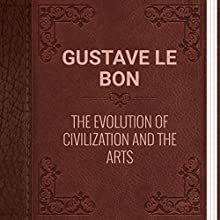 Gustave Le Bon: The Evolution of Civilization and the Arts (       UNABRIDGED) by Gustave Le Bon Narrated by Anastasia Bertollo