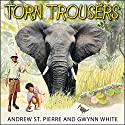 Torn Trousers: A True Story of Courage and Adventure: How a Couple Sacrificed Everything to Escape to Paradise Audiobook by Andrew St. Pierre White, Gwynn White Narrated by Charlotte Anne Dore, James Langton