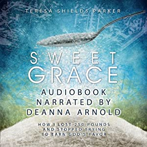 Sweet Grace: How I Lost 250 Pounds and Stopped Trying to Earn God's Favor | [Teresa Shields Parker]