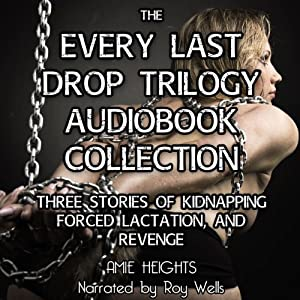 The Every Last Drop Trilogy: Three Stories of Kidnapping, Forced Lactation and Revenge | [Amie Heights]