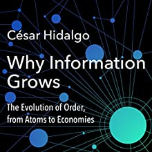 Why Information Grows: The Evolution of Order, from Atoms to Economies | Livre audio Auteur(s) : César Hidalgo Narrateur(s) : Stephen Hoye