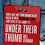 Under Their Thumb: How a Nice Boy from Brooklyn Got Mixed Up with the Rolling Stones (and Lived to Tell About It) | Bill German