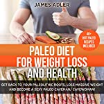 Paleo Diet for Weight Loss and Health: Get Back to Your Paleolithic Roots, Lose Massive Weight, and Become a Sexy Paleo Caveman/Cavewoman, Volume 1 | James Adler