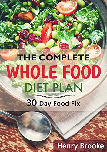 The Complete Whole Food Diet Plan: 30 Day Food Fix: It Starts With Good Food by Henry Brooke