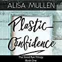 Plastic Confidence: Good Bye Trilogy, Book 1 Audiobook by Alisa Mullen Narrated by Lucy Lowe