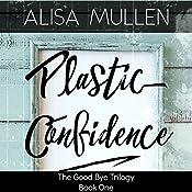 Plastic Confidence: Good Bye Trilogy, Book 1   Alisa Mullen