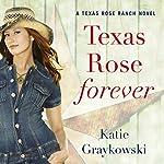 Texas Rose Forever: A Texas Rose Ranch Novel, Book 1 | Katie Graykowski