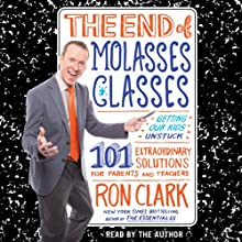 The End of Molasses Classes: Getting Our Kids Unstuck - 101 Extraordinary Solutions for Parents and Teachers (       UNABRIDGED) by Ron Clark Narrated by Ron Clark