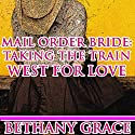 Mail-Order Bride: Taking the Train West for Love Audiobook by Bethany Grace Narrated by Noah Varness