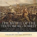 The Battle of the Teutoburg Forest: The History and Legacy of the Roman Empire's Greatest Military Defeat |  Charles River Editors