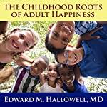 The Childhood Roots of Adult Happiness: Five Steps to Help Kids Create and Sustain Lifelong Joy | Edward M. Hallowell, MD