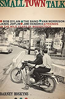 Book Cover: Small Town Talk: Bob Dylan, The Band, Van Morrison, Janis Joplin, Jimi Hendrix and Friends in the Wild Years of Woodstock
