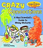Jordan D. Brown Crazy Concoctions: A Mad Scientist's Guide to Messy Mixtures
