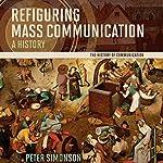 Refiguring Mass Communication: A History | Peter Simonson