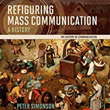 Refiguring Mass Communication: A History Audiobook by Peter Simonson Narrated by Roger Wood