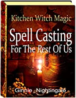 Spell Casting For The Rest Of Us: Kitchen Witch Magic [Kindle Edition]