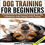 Dog Training for Beginners: Essential Guide to Successfully Training Your Dog in Obedience, Crate Training, & Potty Training | James J Jackson