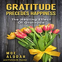 Gratitude Precedes Happiness: The Healing Effect of Gratitude Audiobook by Moe Alodah, Felicia B. Hunter Narrated by Brian Hawthorn