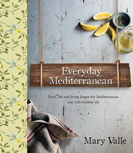 Everyday Mediterranean: Food life, and living longer the Mediterranean way with healthy oils by Mary Vale