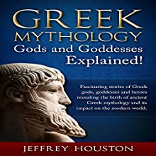 Greek Mythology, Gods & Goddesses Explained!: Fascinating Stories of Greek Gods, Goddesses & Heroes Revealing the Birth of Ancient Greek Mythology & Its Impact on the Modern World Audiobook by Jeffrey Houston Narrated by Mike Norgaard