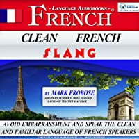 Clean French Slang: Two Hours of Embarrassment-Free Authentic Colloquial French (English and French Edition) (       UNABRIDGED) by Mark Frobose Narrated by Mark Frobose