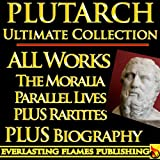 Image of PLUTARCH LIVES, PARALLEL LIVES, ROMAN, GRECIAN LIVES AND MORALIA COMPLETE WORKS ULTIMATE COLLECTION - All Works, Essays, Morals, Questions, Lives Including Caesar and Alexander PLUS BIOGRAPHY