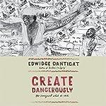 Create Dangerously: The Immigrant Artist at Work | Edwidge Danticat