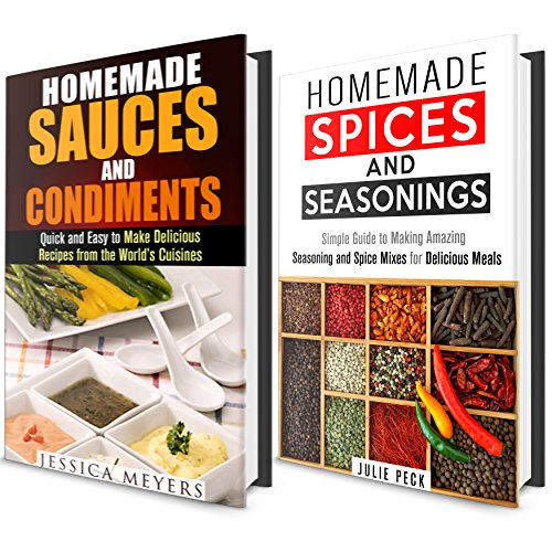 Spices, Seasoning and Sauces Box Set: Simple Guide to Making Amazing World Famous Seasonings, Spice Mixes and Sauces for Delicious Meals (Sauces, Condiments and Herbs Recipes Cookbook) by Julie Peck, Jessica Meyers
