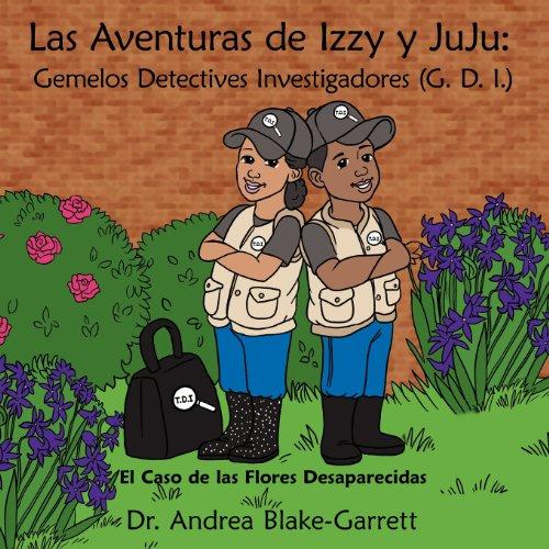 Las Aventuras de Izzy y Juju Gemelos Detectives Investigadores (G. D. I.) El Caso de Las Flores Desaparecidas  [Blake-Garrett, Dra Andrea] (Tapa Blanda)